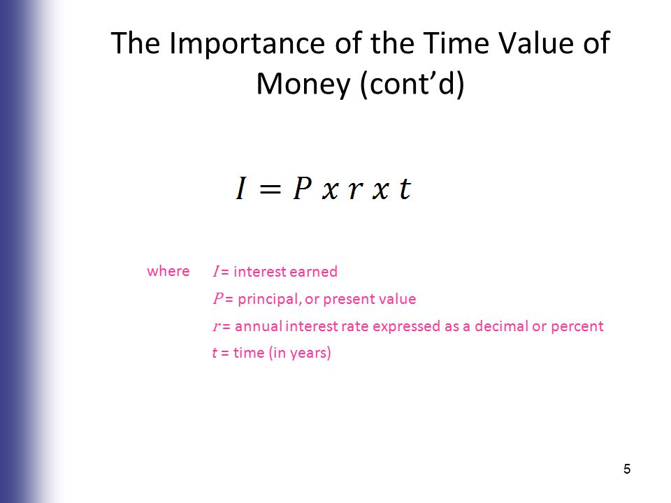 The Importance of the Time Value of Money (cont'd) where I = interest earned P = principal, or present value r = annual interest rate expressed as a decimal or percent t = time (in years) 5