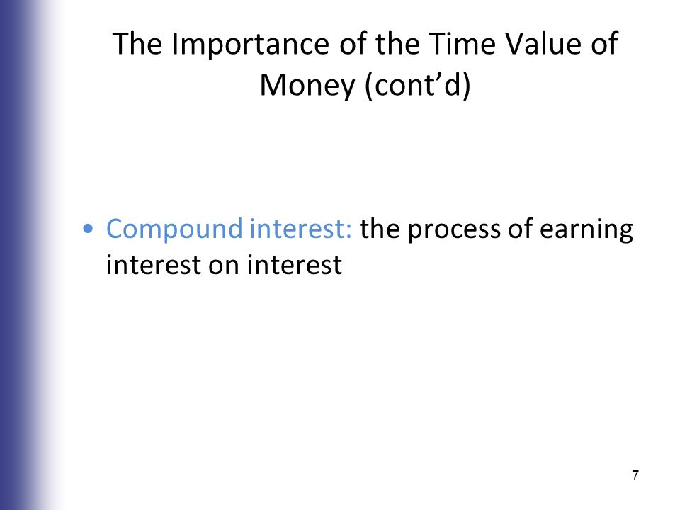 The Importance of the Time Value of Money (cont'd) Compound interest: the process of earning interest on interest 7