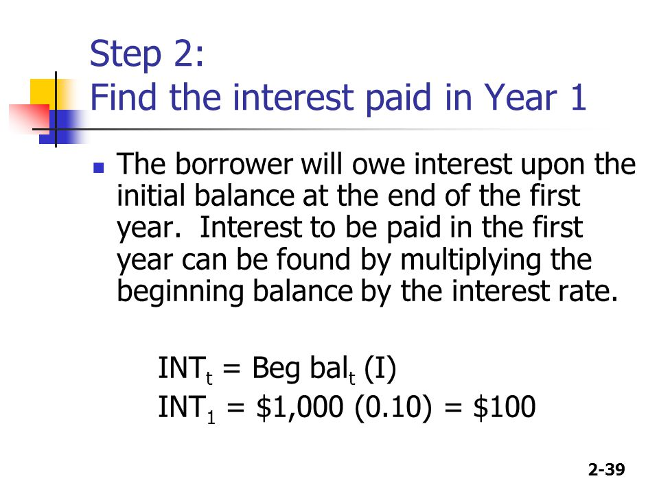 2-39 Step 2: Find the interest paid in Year 1 The borrower will owe interest upon the initial balance at the end of the first year.
