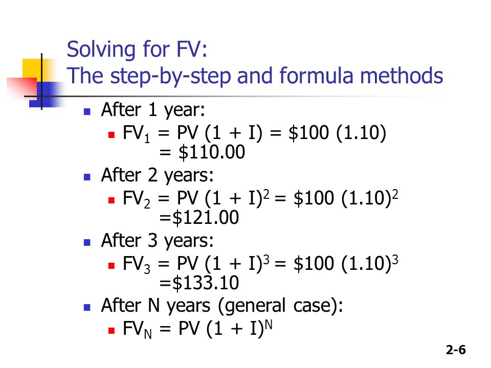 2-6 Solving for FV: The step-by-step and formula methods After 1 year: FV 1 = PV (1 + I) = $100 (1.10) = $110.00 After 2 years: FV 2 = PV (1 + I) 2 = $100 (1.10) 2 =$121.00 After 3 years: FV 3 = PV (1 + I) 3 = $100 (1.10) 3 =$133.10 After N years (general case): FV N = PV (1 + I) N