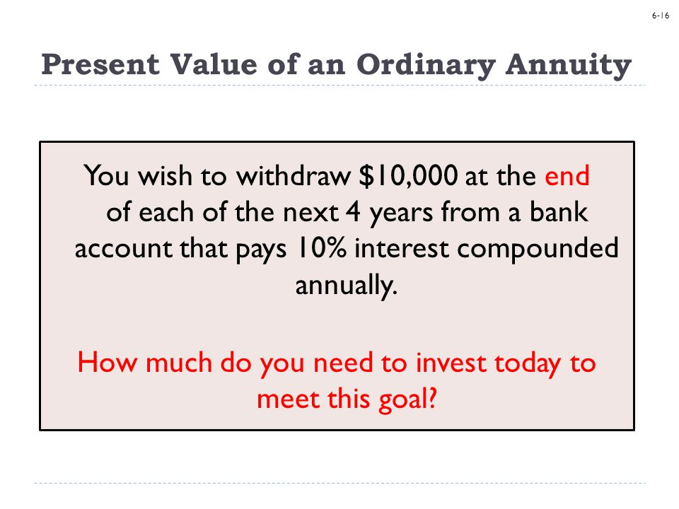6-16 Present Value of an Ordinary Annuity You wish to withdraw $10,000 at the end of each of the next 4 years from a bank account that pays 10% interest compounded annually.