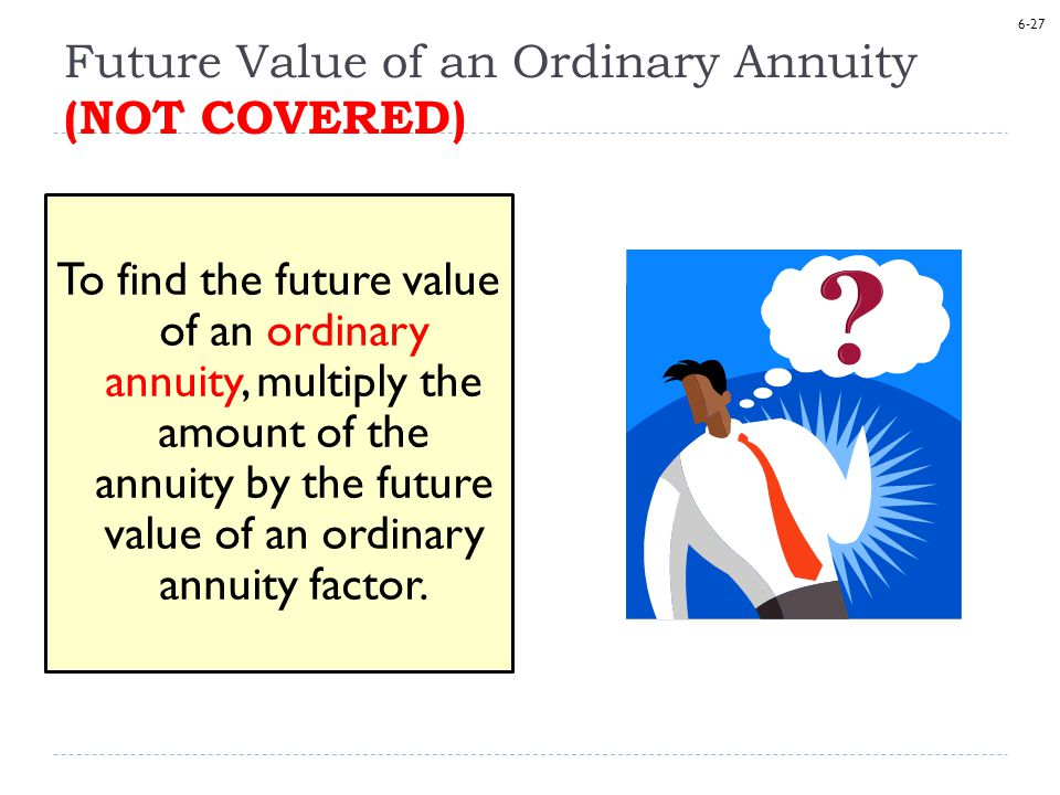 6-27 Future Value of an Ordinary Annuity (NOT COVERED) To find the future value of an ordinary annuity, multiply the amount of the annuity by the future value of an ordinary annuity factor.