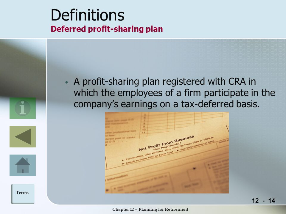 12 - 14 Chapter 12 – Planning for Retirement Definitions Deferred profit-sharing plan A profit-sharing plan registered with CRA in which the employees of a firm participate in the company's earnings on a tax-deferred basis.