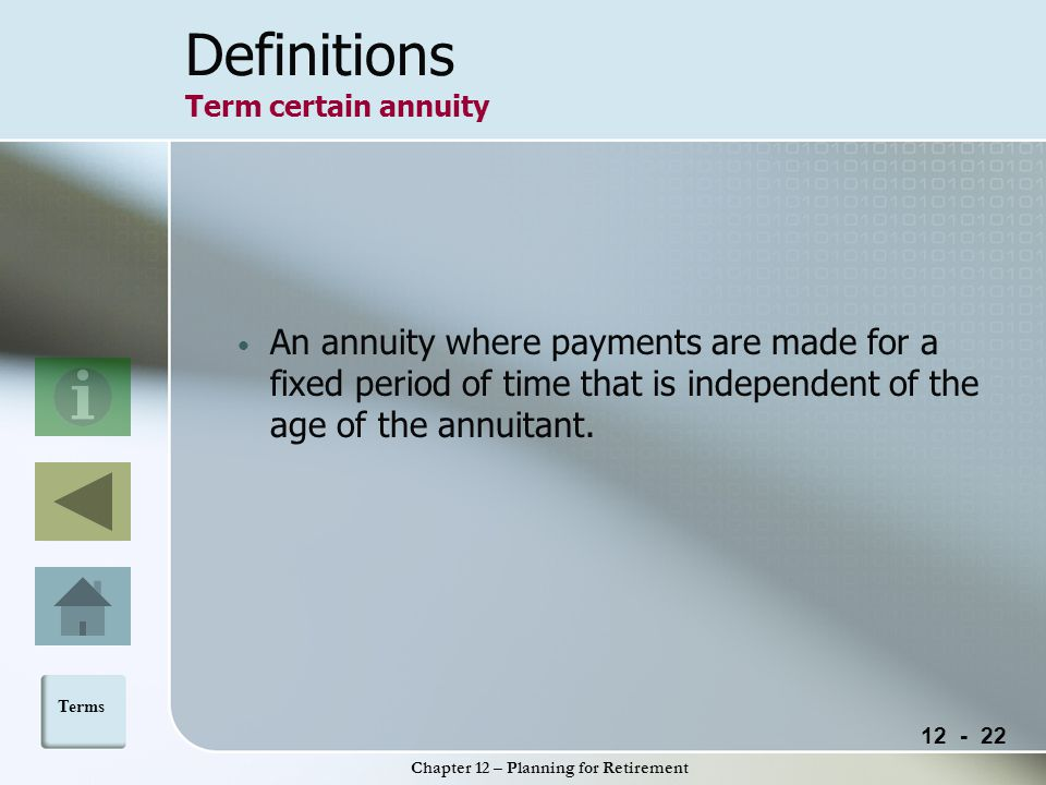 12 - 22 Chapter 12 – Planning for Retirement Definitions Term certain annuity An annuity where payments are made for a fixed period of time that is independent of the age of the annuitant.