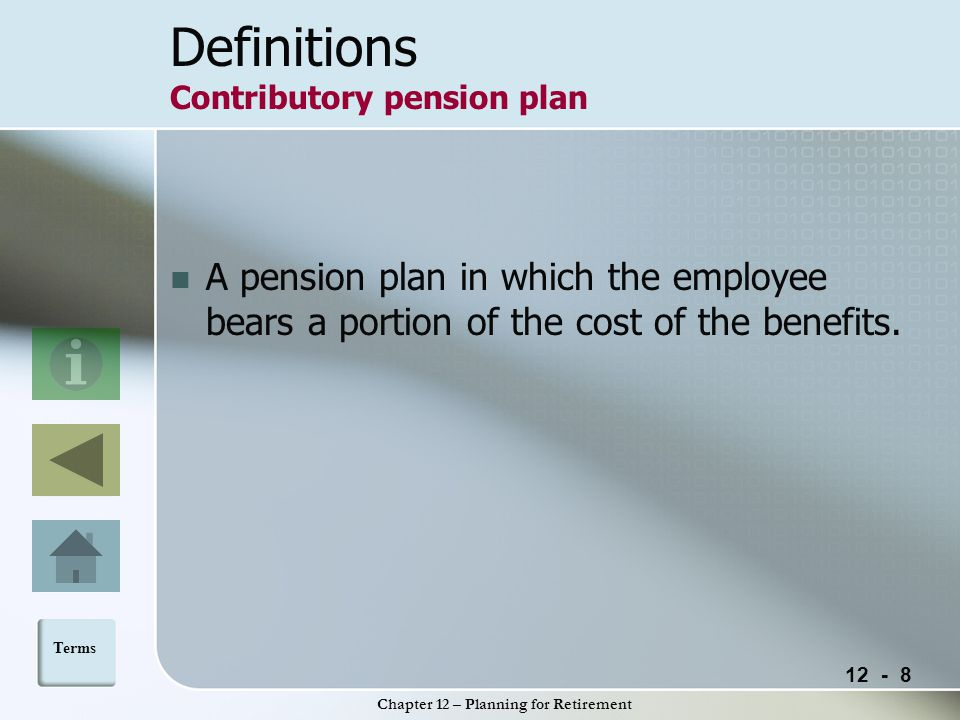 12 - 8 Chapter 12 – Planning for Retirement Definitions Contributory pension plan A pension plan in which the employee bears a portion of the cost of the benefits.
