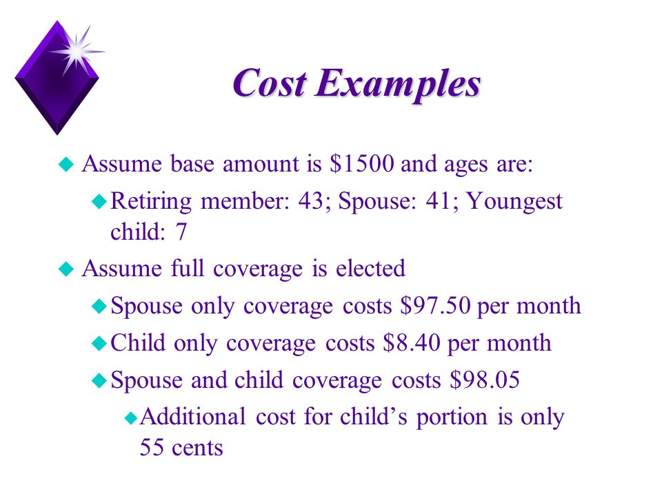 Cost Examples u Assume base amount is $1500 and ages are: u Retiring member: 43; Spouse: 41; Youngest child: 7 u Assume full coverage is elected u Spo