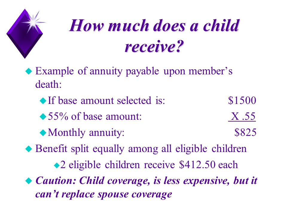 How much does a child receive? u Example of annuity payable upon member's death: u If base amount selected is: $1500 u 55% of base amount: X.55 u Mont