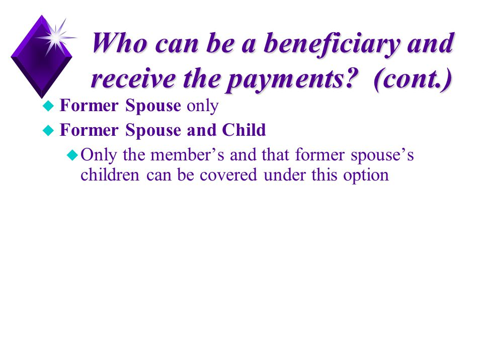 Who can be a beneficiary and receive the payments? (cont.) u Former Spouse only u Former Spouse and Child u Only the member's and that former spouse's