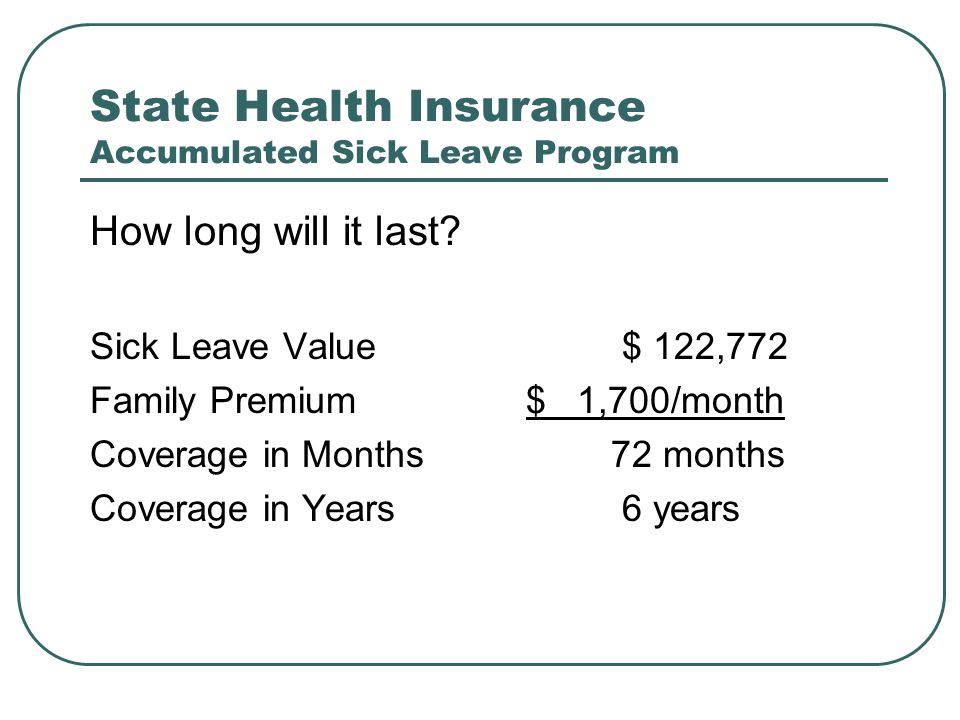 State Health Insurance Accumulated Sick Leave Program How long will it last? Sick Leave Value $ 122,772 Family Premium $ 1,700/month Coverage in Month