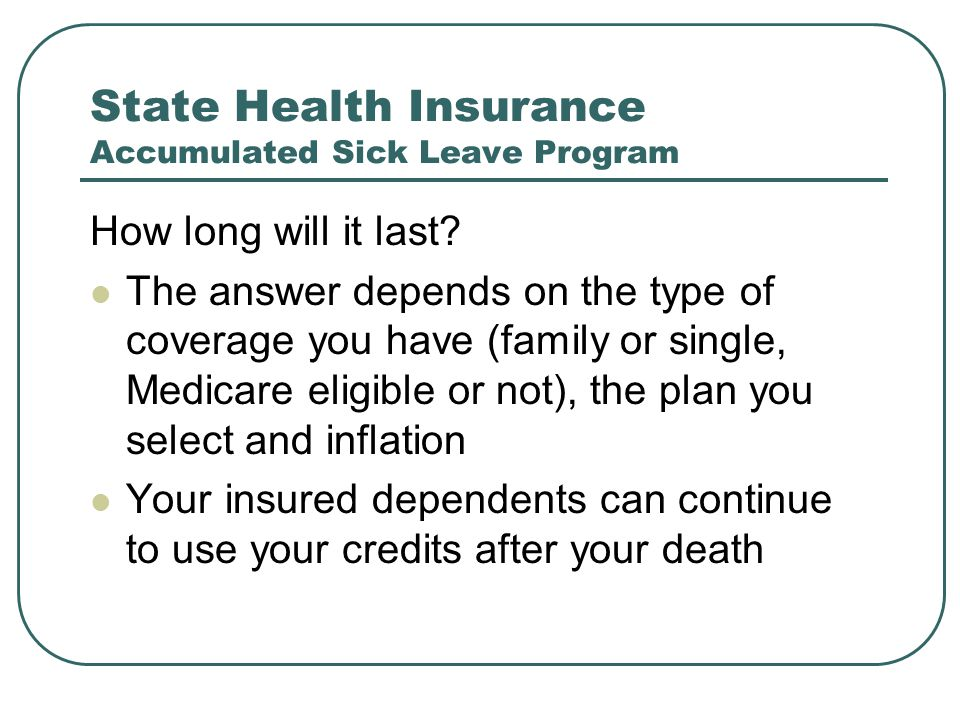 State Health Insurance Accumulated Sick Leave Program How long will it last? The answer depends on the type of coverage you have (family or single, Me