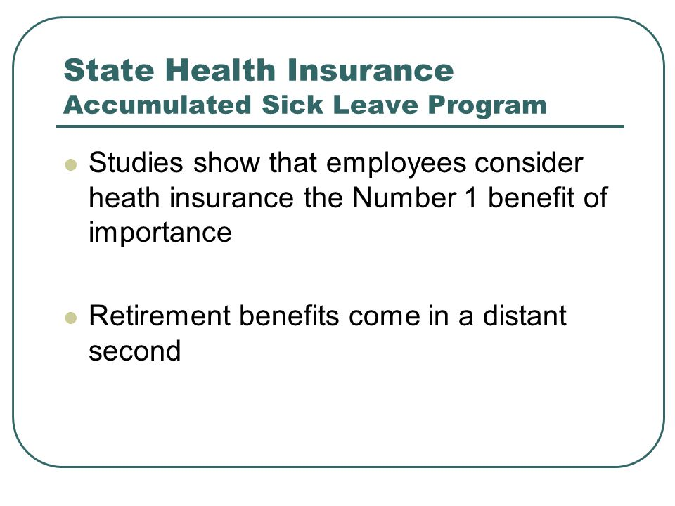 State Health Insurance Accumulated Sick Leave Program Studies show that employees consider heath insurance the Number 1 benefit of importance Retirement benefits come in a distant second