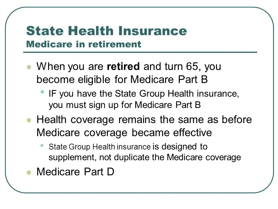 State Health Insurance Medicare in retirement When you are retired and turn 65, you become eligible for Medicare Part B IF you have the State Group He
