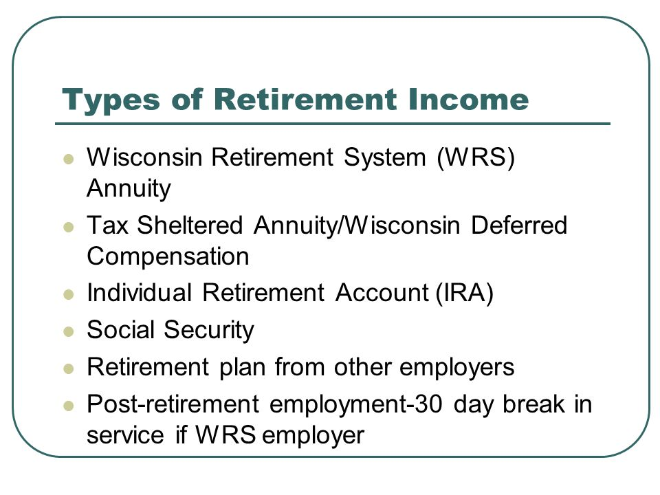 Types of Retirement Income Wisconsin Retirement System (WRS) Annuity Tax Sheltered Annuity/Wisconsin Deferred Compensation Individual Retirement Account (IRA) Social Security Retirement plan from other employers Post-retirement employment-30 day break in service if WRS employer