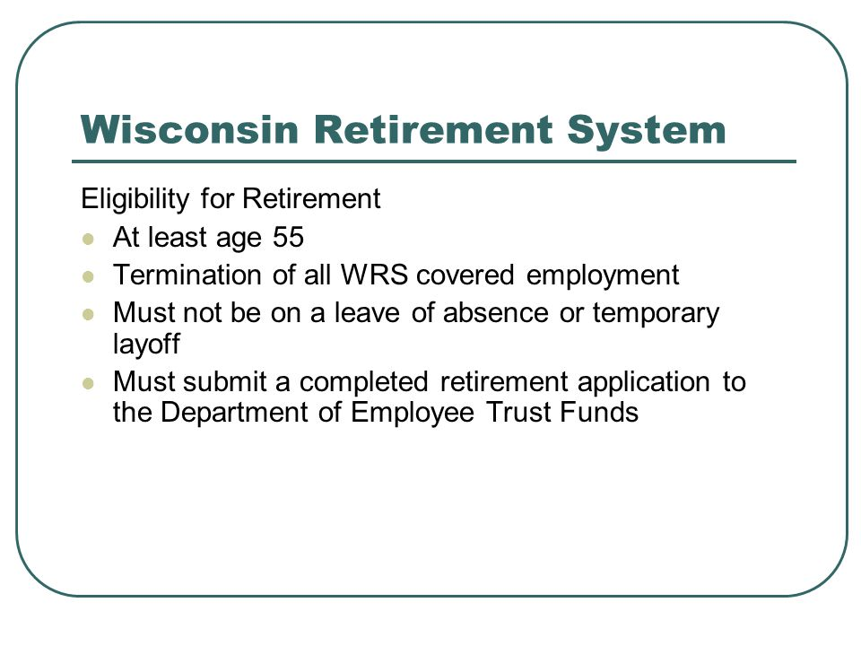 Wisconsin Retirement System Eligibility for Retirement At least age 55 Termination of all WRS covered employment Must not be on a leave of absence or