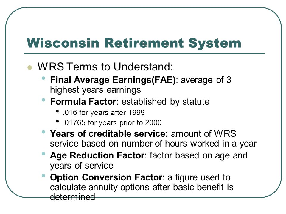 Wisconsin Retirement System WRS Terms to Understand: Final Average Earnings(FAE): average of 3 highest years earnings Formula Factor: established by statute.016 for years after 1999.01765 for years prior to 2000 Years of creditable service: amount of WRS service based on number of hours worked in a year Age Reduction Factor: factor based on age and years of service Option Conversion Factor: a figure used to calculate annuity options after basic benefit is determined