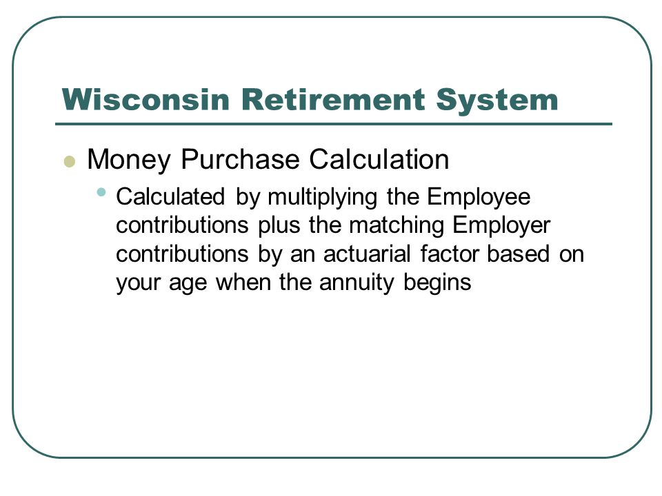 Wisconsin Retirement System Money Purchase Calculation Calculated by multiplying the Employee contributions plus the matching Employer contributions by an actuarial factor based on your age when the annuity begins