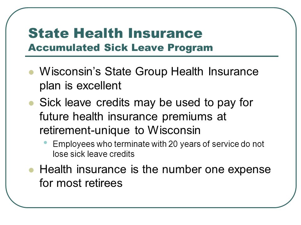 State Health Insurance Accumulated Sick Leave Program Wisconsin's State Group Health Insurance plan is excellent Sick leave credits may be used to pay for future health insurance premiums at retirement-unique to Wisconsin Employees who terminate with 20 years of service do not lose sick leave credits Health insurance is the number one expense for most retirees
