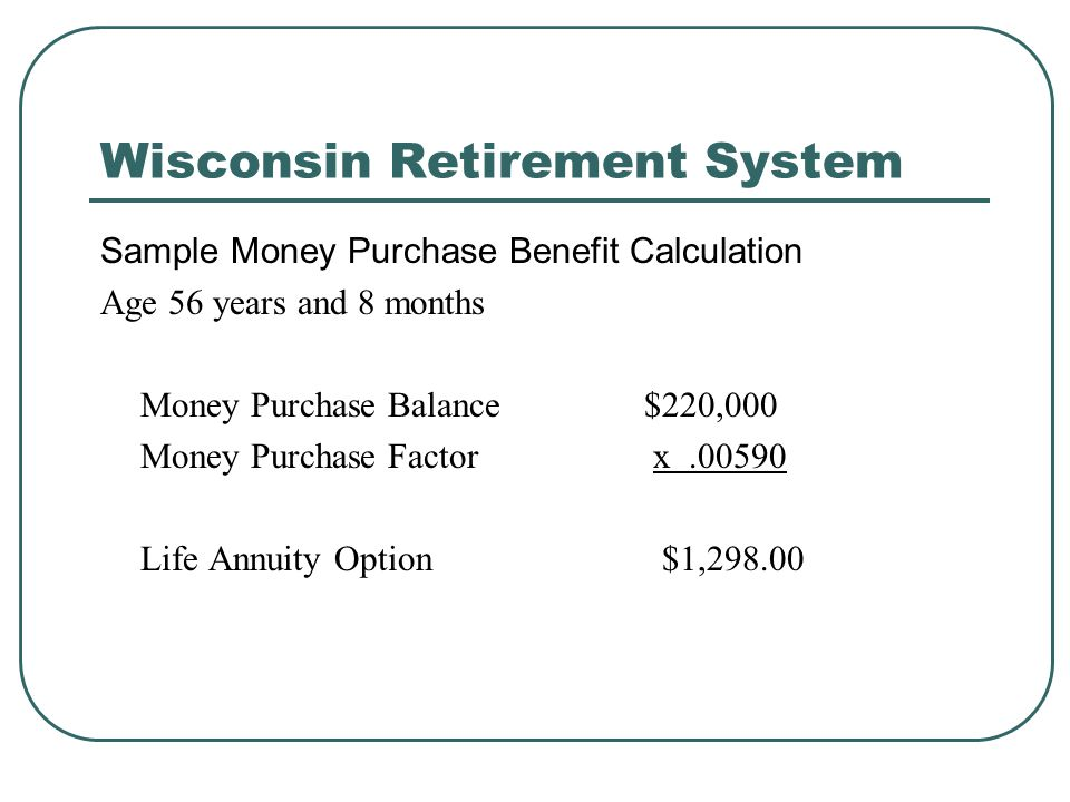 Wisconsin Retirement System Sample Money Purchase Benefit Calculation Age 56 years and 8 months Money Purchase Balance $220,000 Money Purchase Factor x.00590 Life Annuity Option $1,298.00