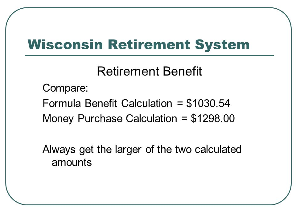 Wisconsin Retirement System Retirement Benefit Compare: Formula Benefit Calculation = $1030.54 Money Purchase Calculation = $1298.00 Always get the larger of the two calculated amounts