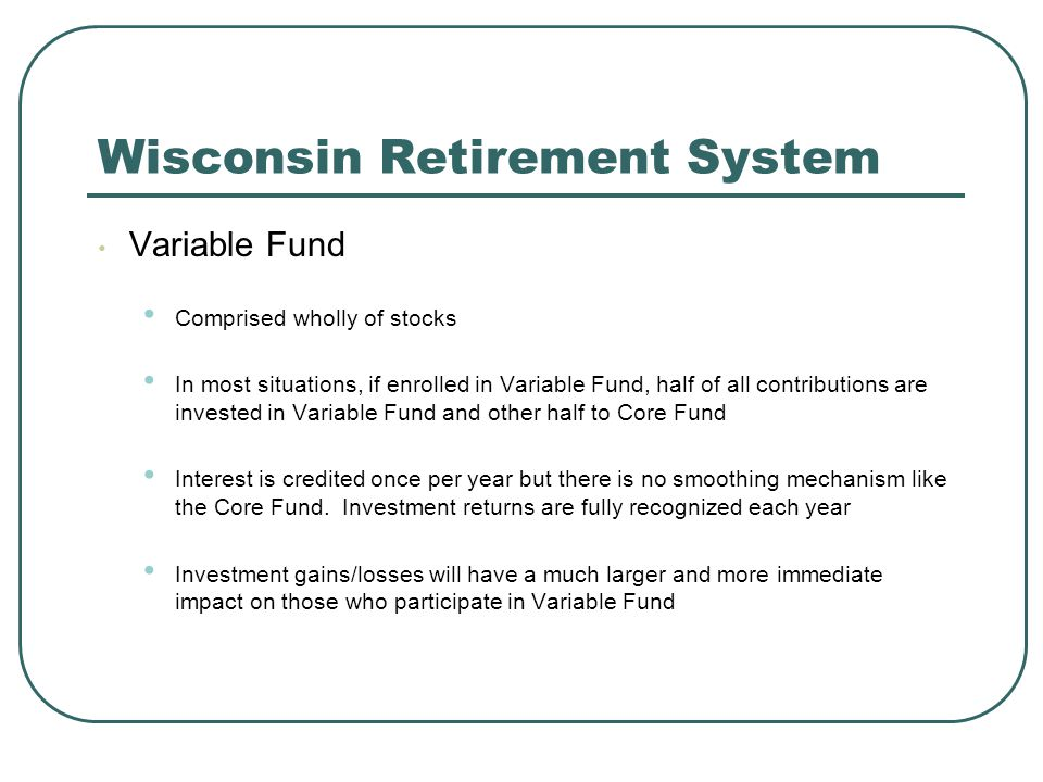 Wisconsin Retirement System Variable Fund Comprised wholly of stocks In most situations, if enrolled in Variable Fund, half of all contributions are invested in Variable Fund and other half to Core Fund Interest is credited once per year but there is no smoothing mechanism like the Core Fund.