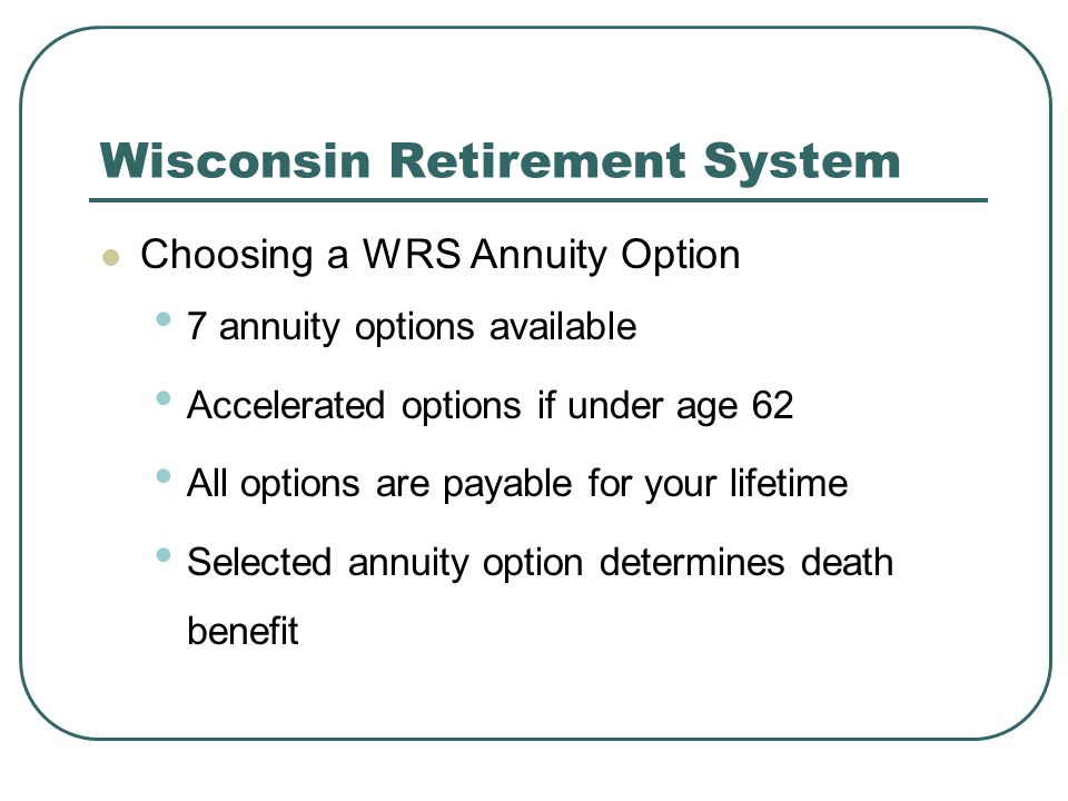 Wisconsin Retirement System Choosing a WRS Annuity Option 7 annuity options available Accelerated options if under age 62 All options are payable for
