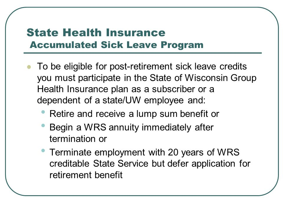 State Health Insurance Accumulated Sick Leave Program To be eligible for post-retirement sick leave credits you must participate in the State of Wisconsin Group Health Insurance plan as a subscriber or a dependent of a state/UW employee and: Retire and receive a lump sum benefit or Begin a WRS annuity immediately after termination or Terminate employment with 20 years of WRS creditable State Service but defer application for retirement benefit