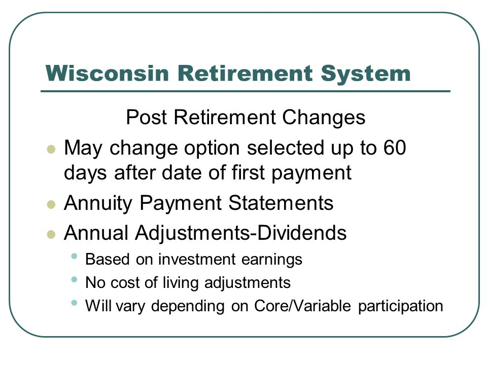 Wisconsin Retirement System Post Retirement Changes May change option selected up to 60 days after date of first payment Annuity Payment Statements Annual Adjustments-Dividends Based on investment earnings No cost of living adjustments Will vary depending on Core/Variable participation