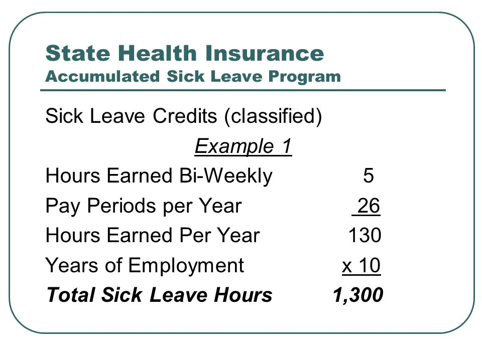 State Health Insurance Accumulated Sick Leave Program Sick Leave Credits (classified) Example 1 Hours Earned Bi-Weekly 5 Pay Periods per Year 26 Hours Earned Per Year 130 Years of Employment x 10 Total Sick Leave Hours 1,300
