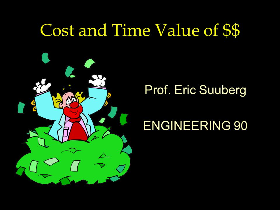 Cost and Time Value of $$ Prof. Eric Suuberg ENGINEERING 90