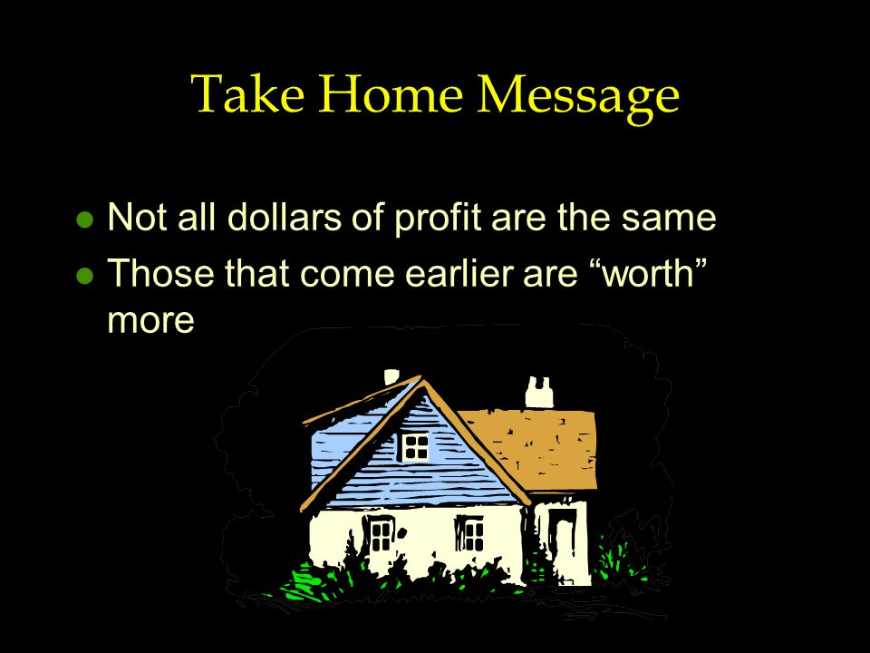 """Take Home Message l Not all dollars of profit are the same l Those that come earlier are """"worth"""" more"""