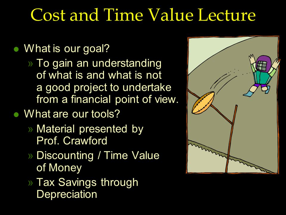 Cost and Time Value Lecture l What is our goal? »To gain an understanding of what is and what is not a good project to undertake from a financial poin