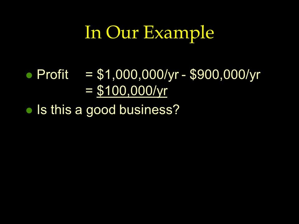 In Our Example l Profit = $1,000,000/yr - $900,000/yr = $100,000/yr l Is this a good business?