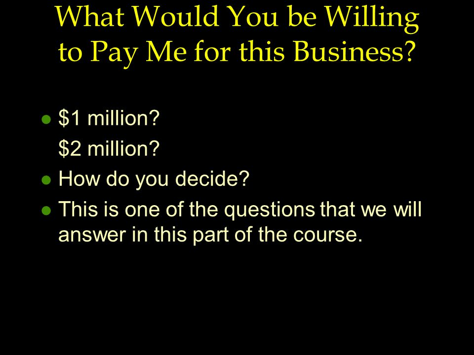 What Would You be Willing to Pay Me for this Business? l $1 million? $2 million? l How do you decide? l This is one of the questions that we will answ