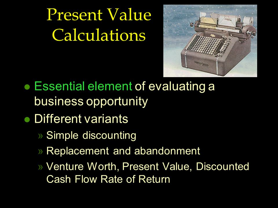 Present Value Calculations l Essential element of evaluating a business opportunity l Different variants »Simple discounting »Replacement and abandonment »Venture Worth, Present Value, Discounted Cash Flow Rate of Return