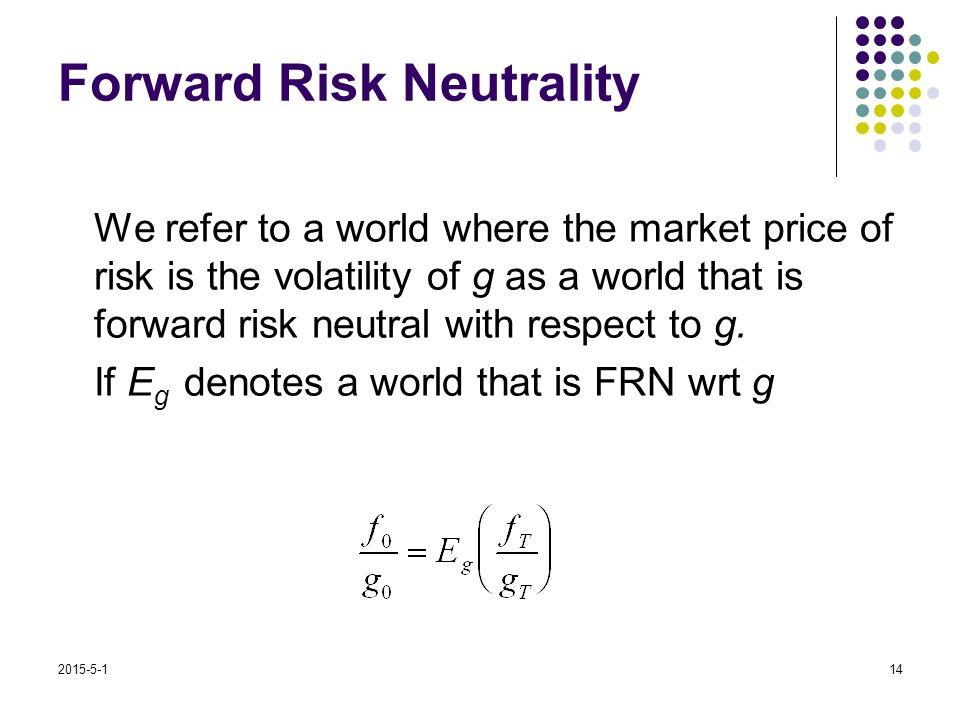 2015-5-114 Forward Risk Neutrality We refer to a world where the market price of risk is the volatility of g as a world that is forward risk neutral with respect to g.