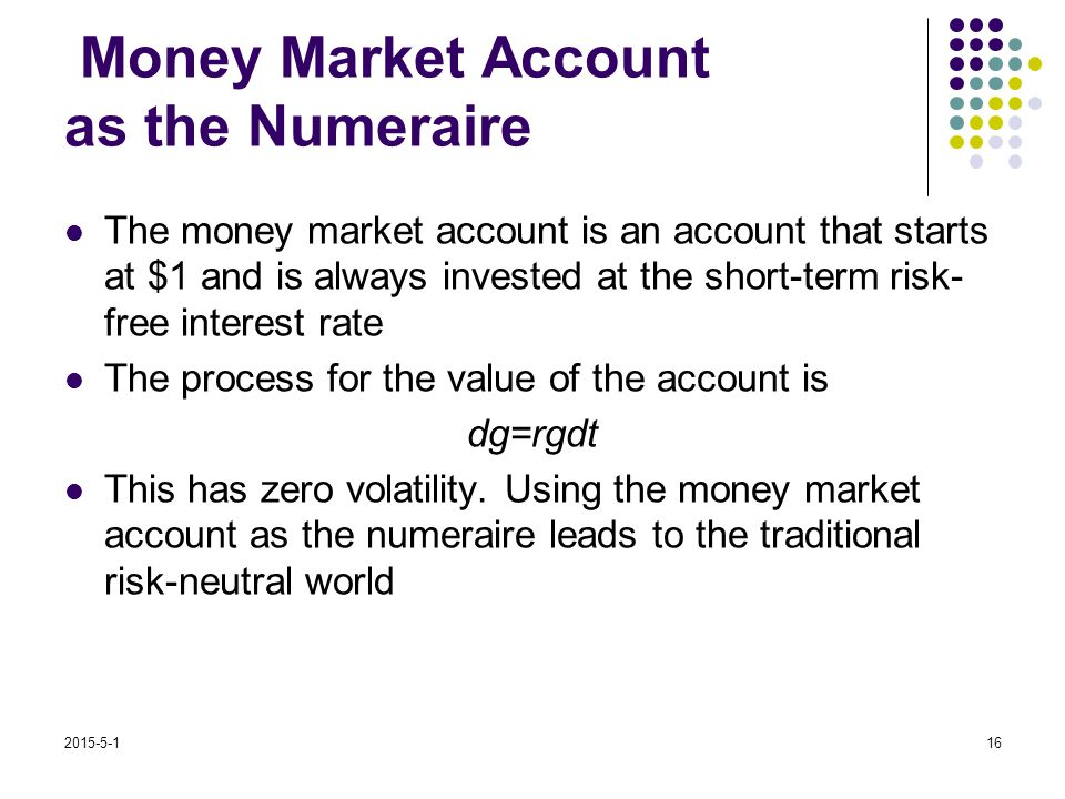 2015-5-116 Money Market Account as the Numeraire The money market account is an account that starts at $1 and is always invested at the short-term risk- free interest rate The process for the value of the account is dg=rgdt This has zero volatility.