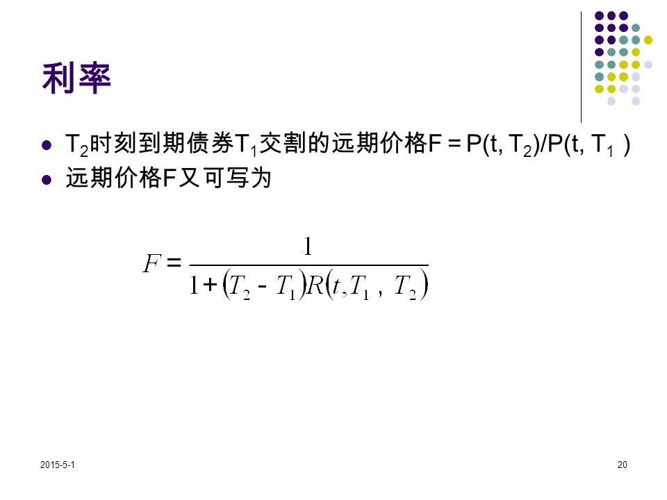 2015-5-120 利率 T 2 时刻到期债券 T 1 交割的远期价格 F = P(t, T 2 )/P(t, T 1 ) 远期价格 F 又可写为