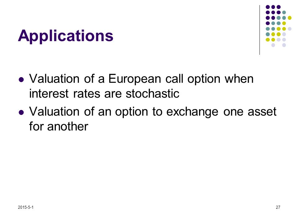 2015-5-127 Applications Valuation of a European call option when interest rates are stochastic Valuation of an option to exchange one asset for anothe