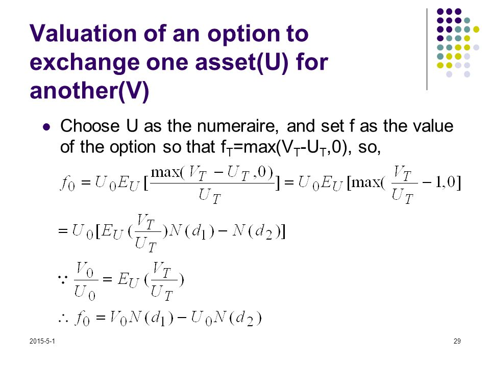 2015-5-129 Valuation of an option to exchange one asset(U) for another(V) Choose U as the numeraire, and set f as the value of the option so that f T =max(V T -U T,0), so,