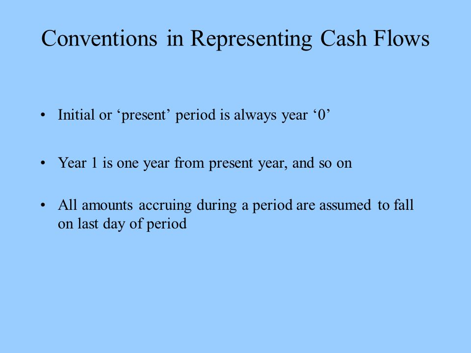 Conventions in Representing Cash Flows Initial or 'present' period is always year '0' Year 1 is one year from present year, and so on All amounts accruing during a period are assumed to fall on last day of period