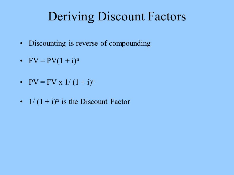 Deriving Discount Factors Discounting is reverse of compounding FV = PV(1 + i) n PV = FV x 1/ (1 + i) n 1/ (1 + i) n is the Discount Factor