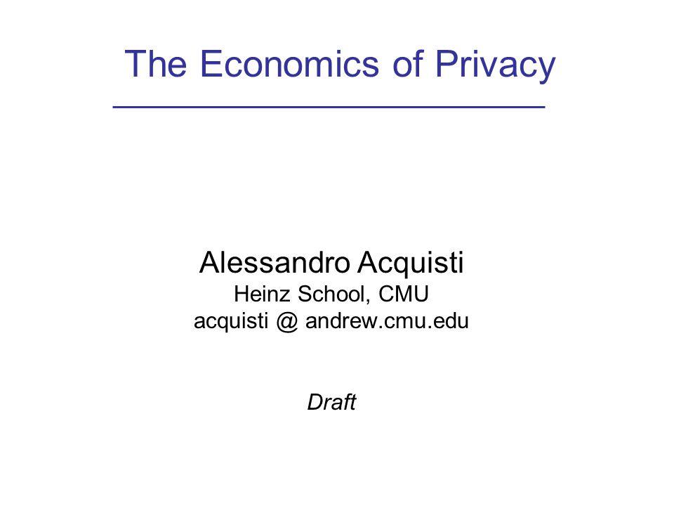 The Economics of Privacy Alessandro Acquisti Heinz School, CMU acquisti @ andrew.cmu.edu Draft