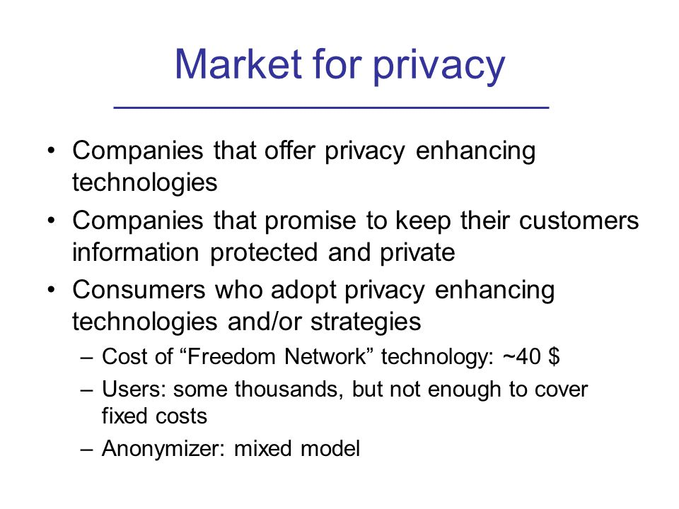 Market for privacy Companies that offer privacy enhancing technologies Companies that promise to keep their customers information protected and private Consumers who adopt privacy enhancing technologies and/or strategies –Cost of Freedom Network technology: ~40 $ –Users: some thousands, but not enough to cover fixed costs –Anonymizer: mixed model