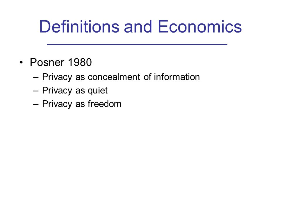Definitions and Economics Posner 1980 –Privacy as concealment of information –Privacy as quiet –Privacy as freedom