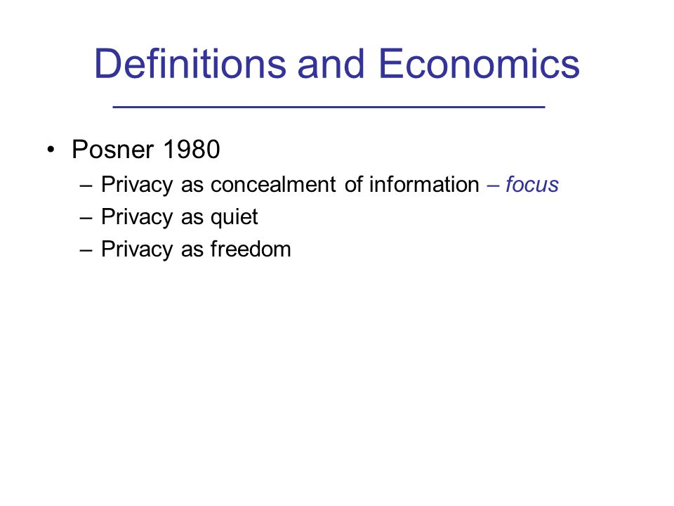Definitions and Economics Posner 1980 –Privacy as concealment of information – focus –Privacy as quiet –Privacy as freedom