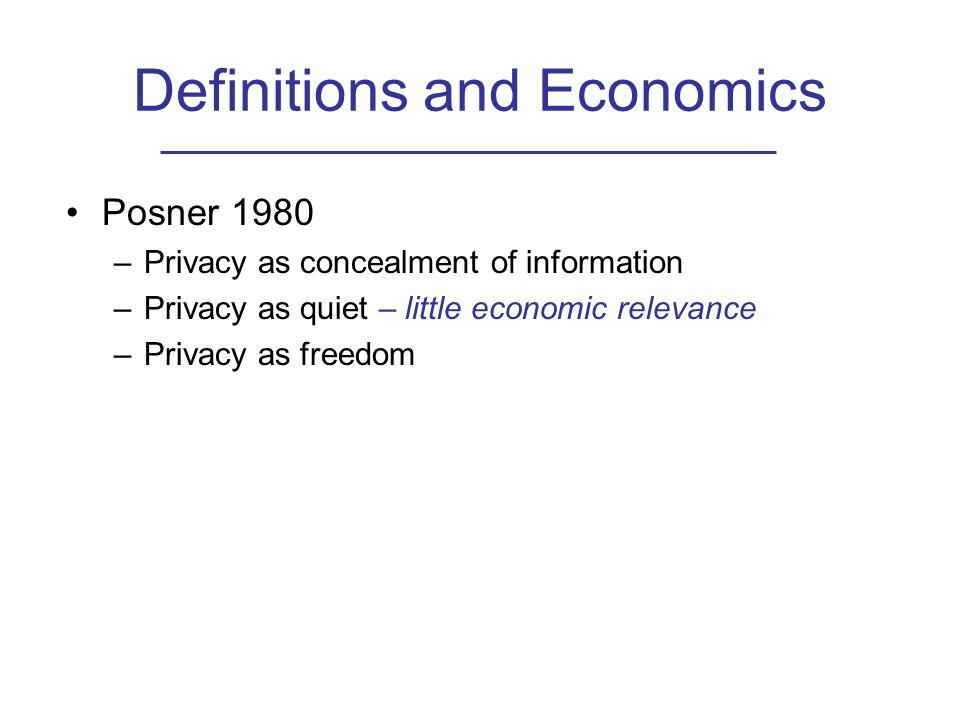Definitions and Economics Posner 1980 –Privacy as concealment of information –Privacy as quiet – little economic relevance –Privacy as freedom