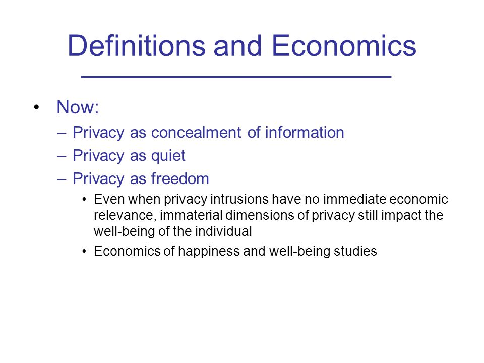 Definitions and Economics Now: –Privacy as concealment of information –Privacy as quiet –Privacy as freedom Even when privacy intrusions have no immediate economic relevance, immaterial dimensions of privacy still impact the well-being of the individual Economics of happiness and well-being studies