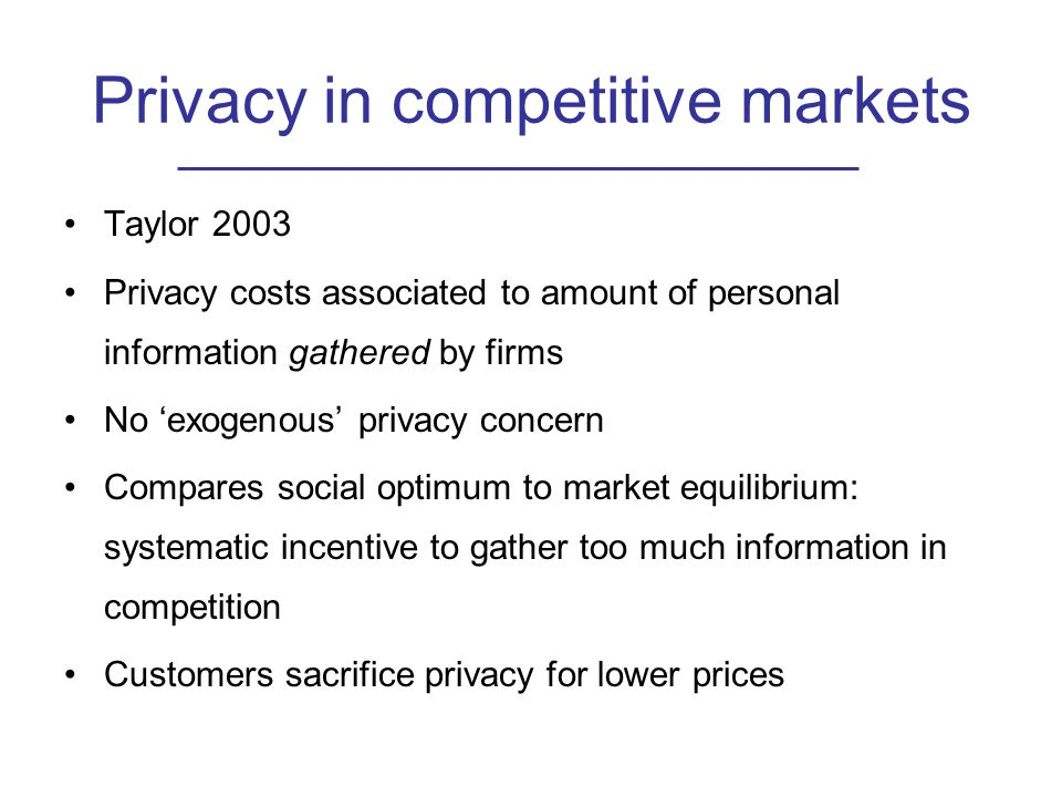 Privacy in competitive markets Taylor 2003 Privacy costs associated to amount of personal information gathered by firms No 'exogenous' privacy concern Compares social optimum to market equilibrium: systematic incentive to gather too much information in competition Customers sacrifice privacy for lower prices
