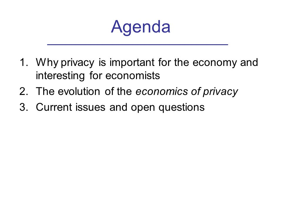 Agenda 1.Why privacy is important for the economy and interesting for economists 2.The evolution of the economics of privacy 3.Current issues and open questions