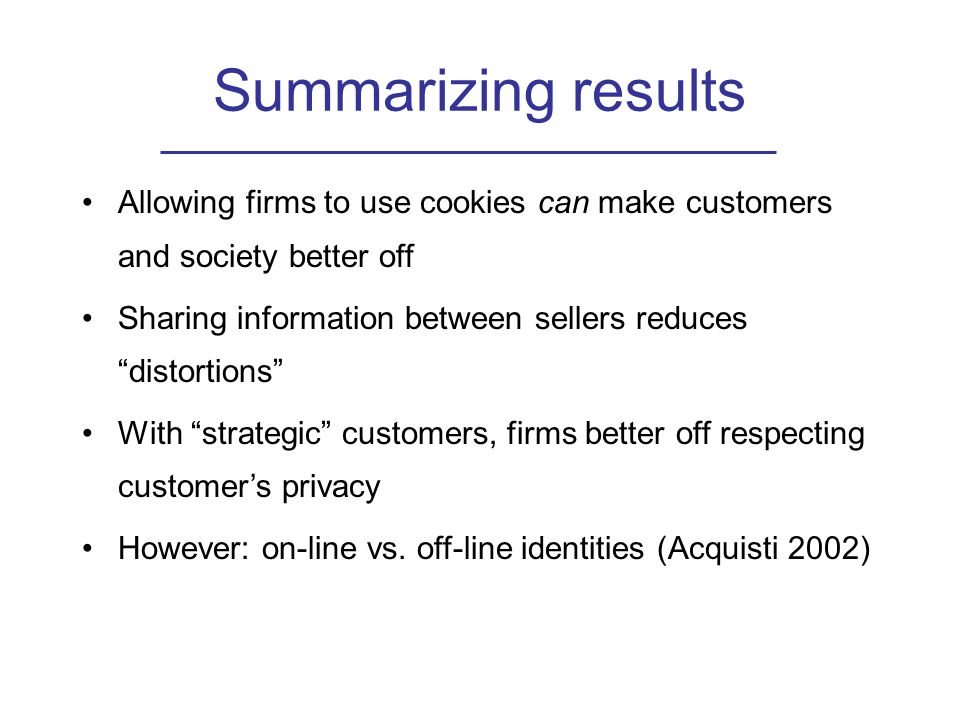 Summarizing results Allowing firms to use cookies can make customers and society better off Sharing information between sellers reduces distortions With strategic customers, firms better off respecting customer's privacy However: on-line vs.